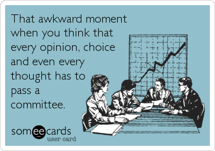 That awkward moment when you think that  every opinion, choice and even every thought has to pass a committee.