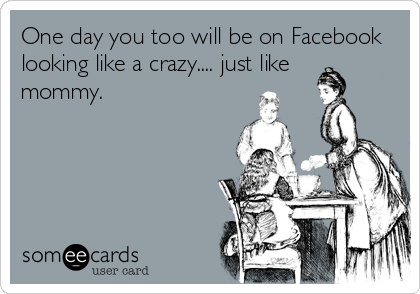 One day you too will be on Facebook looking like a crazy.... just like mommy.