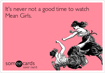 It's never not a good time to watch Mean Girls.
