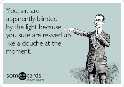 You, sir...are apparently blinded by the light because   you sure are revved up like a douche at the moment.