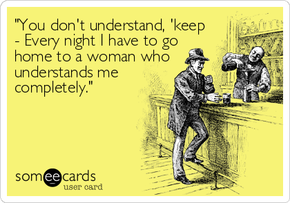"""""""You don't understand, 'keep - Every night I have to go  home to a woman who understands me  completely."""""""