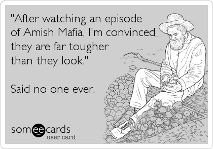 """After watching an episode of Amish Mafia, I'm convinced they are far tougher than they look.""  Said no one ever."