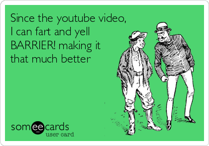 Since the youtube video, I can fart and yell BARRIER! making it that much better