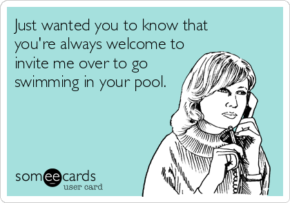 Just wanted you to know that    you're always welcome to invite me over to go swimming in your pool.