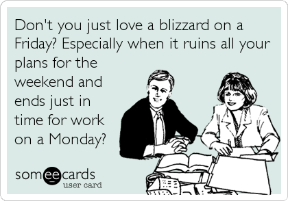 Don't you just love a blizzard on a Friday? Especially when it ruins all your plans for the weekend and ends just in time for work on%2