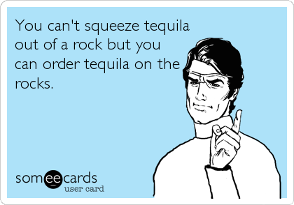 You can't squeeze tequila out of a rock but you can order tequila on the rocks.