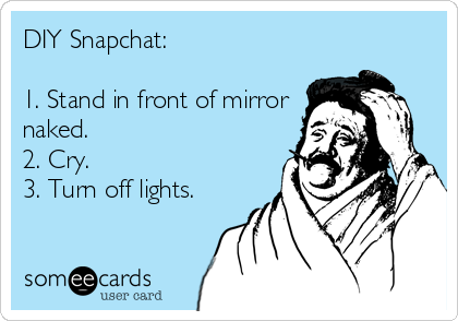 DIY Snapchat:  1. Stand in front of mirror naked.  2. Cry. 3. Turn off lights.