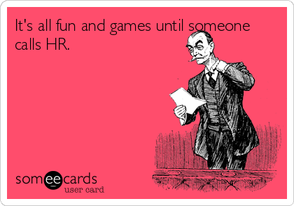 It's all fun and games until someone calls HR.