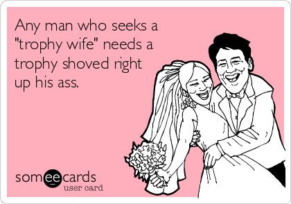 "Any man who seeks a ""trophy wife"" needs a trophy shoved right up his ass."