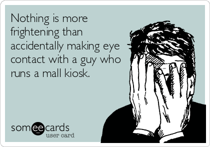 Nothing is more frightening than accidentally making eye contact with a guy who runs a mall kiosk.
