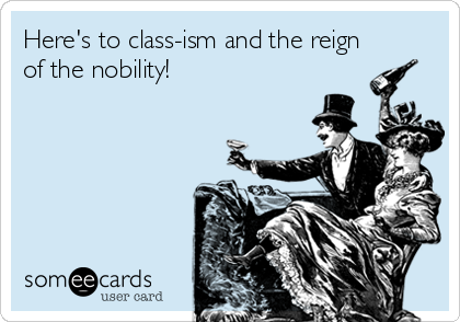 Here's to class-ism and the reign of the nobility!