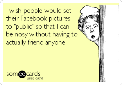 "I wish people would set their Facebook pictures to ""public"" so that I can be nosy without having to actually friend anyone."