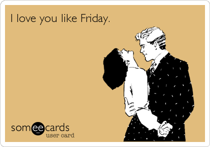 I love you like Friday.