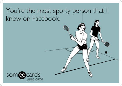 You're the most sporty person that I know on Facebook.