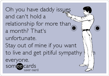 Oh you have daddy issues and can't hold a relationship for more than a month? That's  unfortunate. Stay out of mine if you want to live