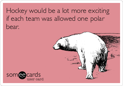 Hockey would be a lot more exciting if each team was allowed one polar bear.