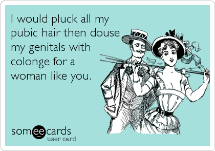 I would pluck all my pubic hair then douse my genitals with colonge for a woman like you.