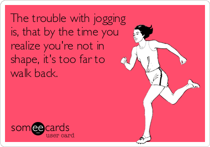 The trouble with jogging is, that by the time you realize you're not in shape, it's too far to walk back.