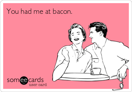 You had me at bacon.