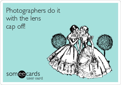 Photographers do it with the lens cap off!