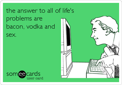 the answer to all of life's problems are bacon, vodka and sex.