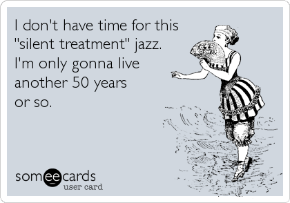 """I don't have time for this """"silent treatment"""" jazz.  I'm only gonna live  another 50 years  or so."""