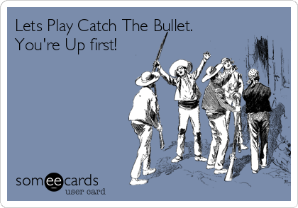 Lets Play Catch The Bullet.  You're Up first!