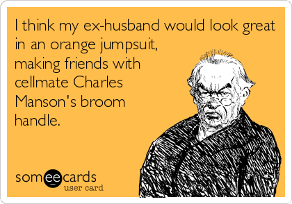 I think my ex-husband would look great in an orange jumpsuit, making friends with cellmate Charles Manson's broom handle.