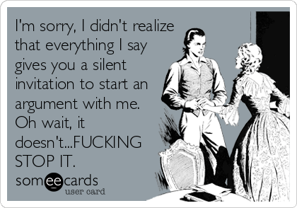 I'm sorry, I didn't realize  that everything I say gives you a silent invitation to start an argument with me. Oh wait, it doesn't...FUCK