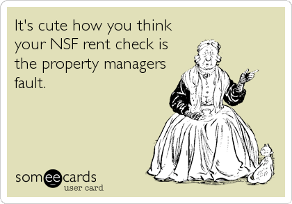 It's cute how you think your NSF rent check is the property managers fault.