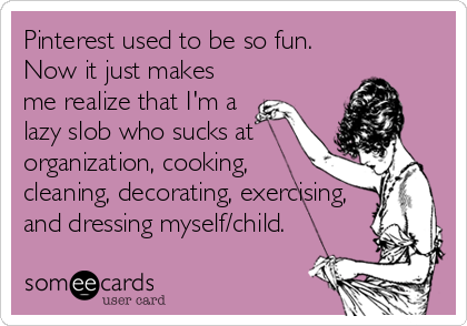 Pinterest used to be so fun.  Now it just makes me realize that I'm a lazy slob who sucks at organization, cooking, cleaning, decorating, exer