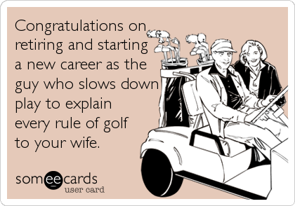 Congratulations on retiring and starting a new career as the guy who slows down play to explain every rule of golf to your wife.