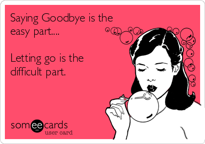 Saying Goodbye is the easy part....  Letting go is the  difficult part.