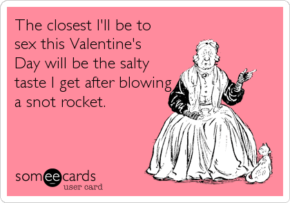 The closest I'll be to sex this Valentine's Day will be the salty taste I get after blowing a snot rocket.