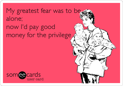My greatest fear was to be alone;  now I'd pay good money for the privilege