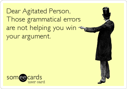 Dear Agitated Person,  Those grammatical errors are not helping you win your argument.