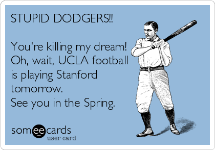 STUPID DODGERS!!  You're killing my dream! Oh, wait, UCLA football is playing Stanford tomorrow. See you in the Spring.