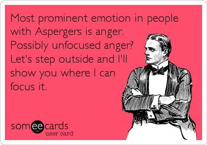Most prominent emotion in people with Aspergers is anger. Possibly unfocused anger? Let's step outside and I'll show you where I can focus it.