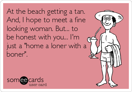 "At the beach getting a tan. And, I hope to meet a fine looking woman. But... to be honest with you... I'm just a ""home a loner with a boner""."