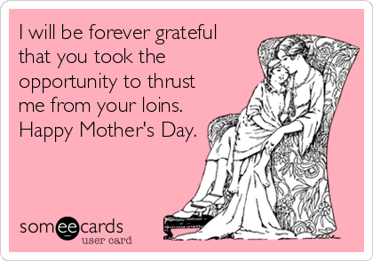 I will be forever grateful  that you took the opportunity to thrust me from your loins. Happy Mother's Day.