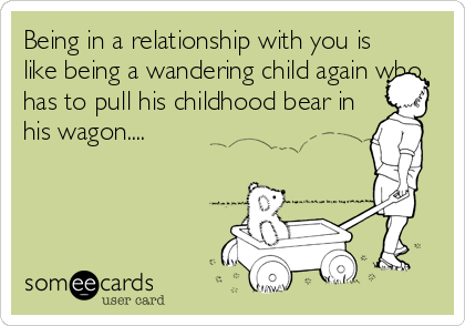 Being in a relationship with you is like being a wandering child again who has to pull his childhood bear in his wagon....
