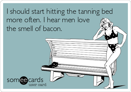 I should start hitting the tanning bed 