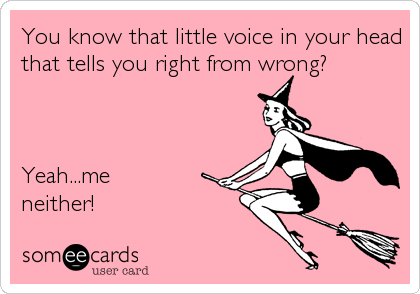 You know that little voice in your head that tells you right from wrong?    Yeah...me neither!