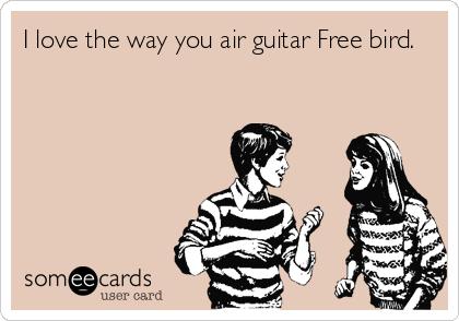 I love the way you air guitar Free bird.