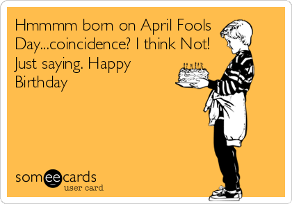 Hmmmm born on April Fools Day...coincidence? I think Not! Just saying. Happy Birthday