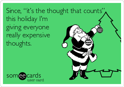 """Since, """"it's the thought that counts"""", this holiday I'm giving everyone really expensive thoughts."""