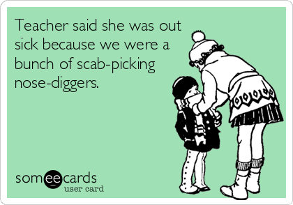 Teacher said she was out sick because we were a  bunch of scab-picking nose-diggers.