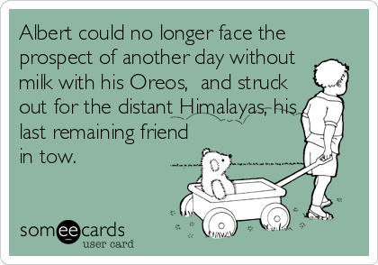 Albert could no longer face the prospect of another day without milk with his Oreos,  and struck out for the distant Himalayas, his last remaining friend%3