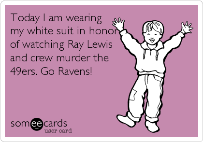 Today I am wearing my white suit in honor of watching Ray Lewis and crew murder the 49ers. Go Ravens!