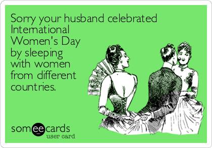 Sorry your husband celebrated International Women's Day by sleeping with women from different countries.
